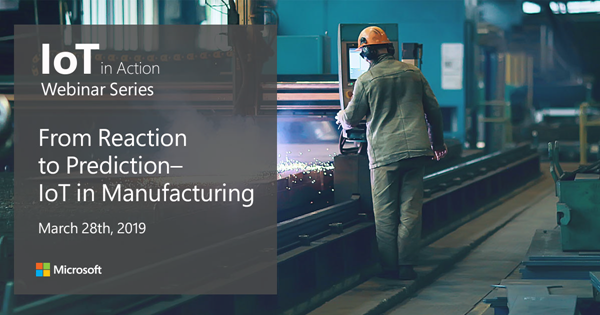 IoT in action webinar series: From Reaction to Prediction - IoT in Manufacturing March 28th, 2019.