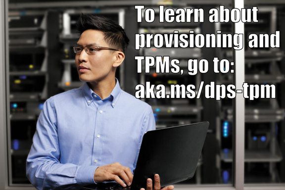 To learn about provisioning and TPMs, go to: https://aka.ms/dps-tpm